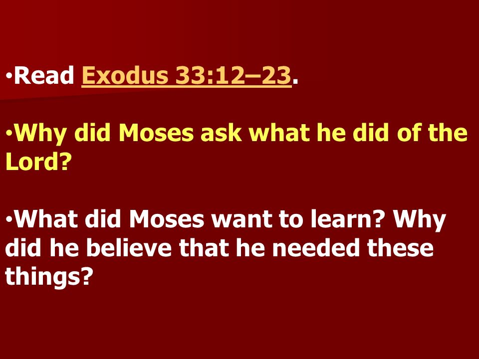 Read Exodus 33:12–23.Exodus 33:12–23 Why did Moses ask what he did of the Lord? What did Moses want to learn? Why did he believe that he needed these