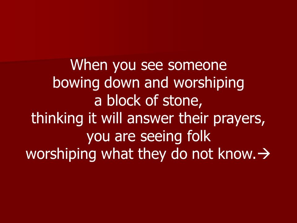 When you see someone bowing down and worshiping a block of stone, thinking it will answer their prayers, you are seeing folk worshiping what they do n