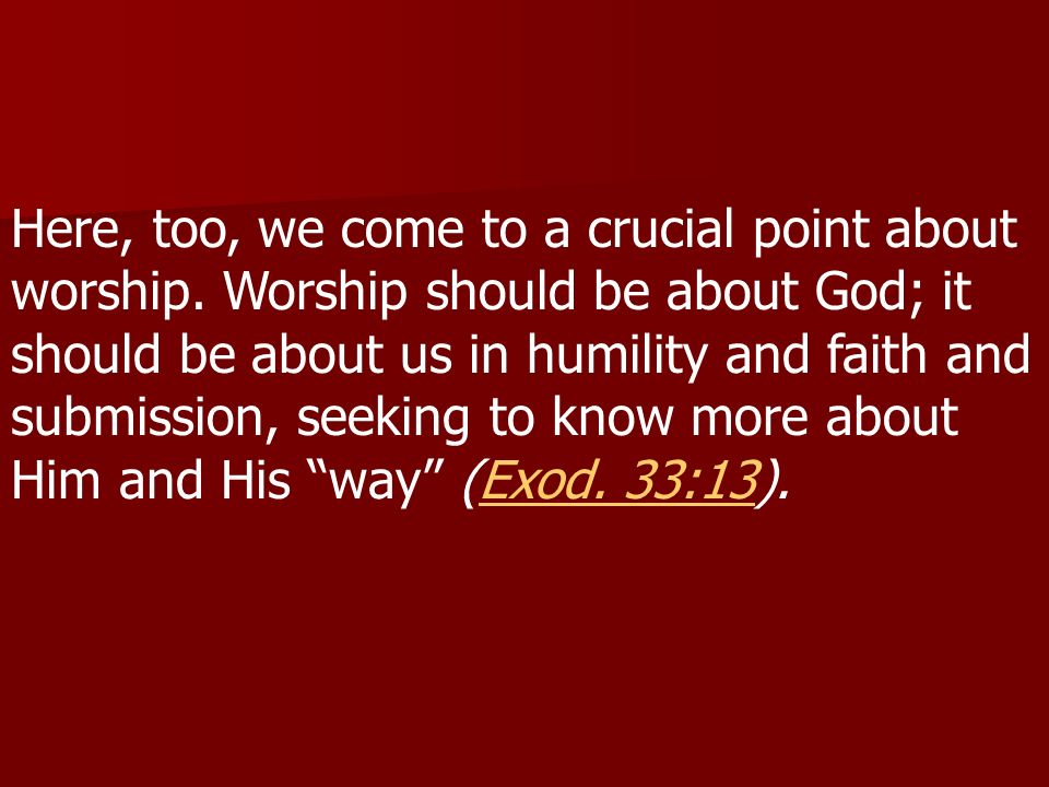 Here, too, we come to a crucial point about worship. Worship should be about God; it should be about us in humility and faith and submission, seeking