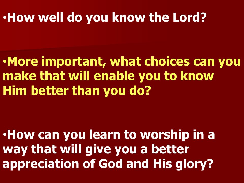 How well do you know the Lord? More important, what choices can you make that will enable you to know Him better than you do? How can you learn to wor