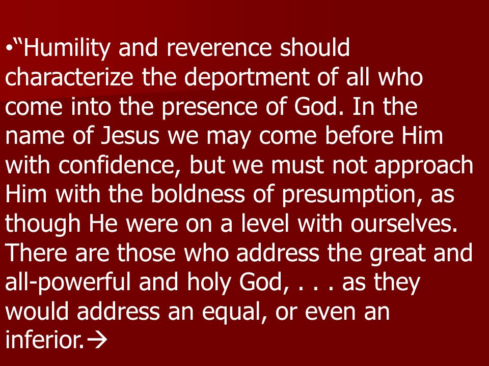 Humility and reverence should characterize the deportment of all who come into the presence of God. In the name of Jesus we may come before Him with c