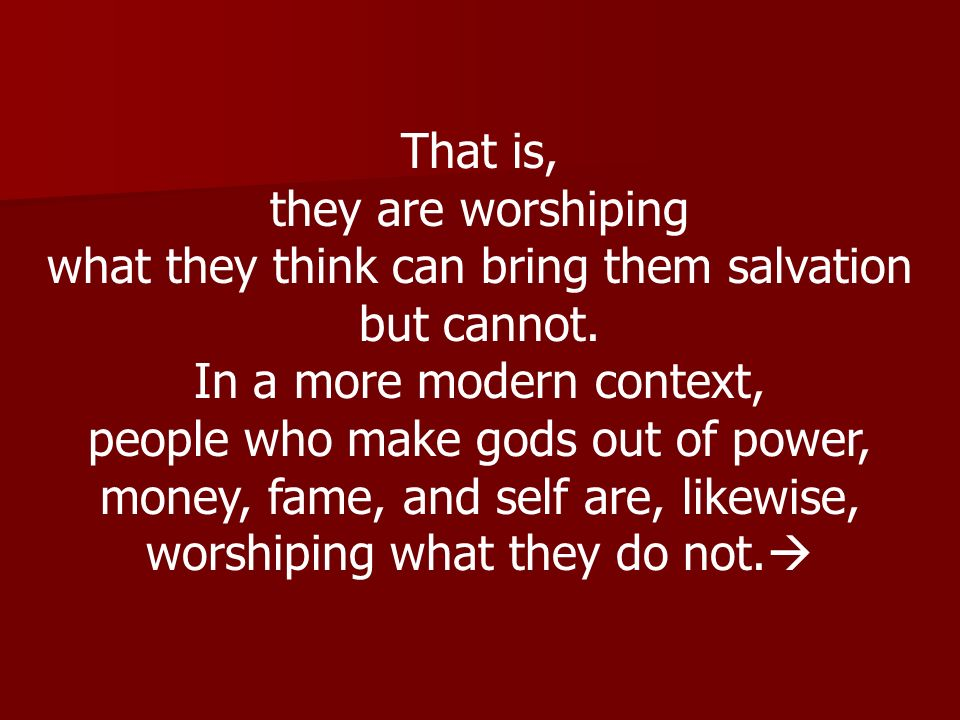 That is, they are worshiping what they think can bring them salvation but cannot. In a more modern context, people who make gods out of power, money,