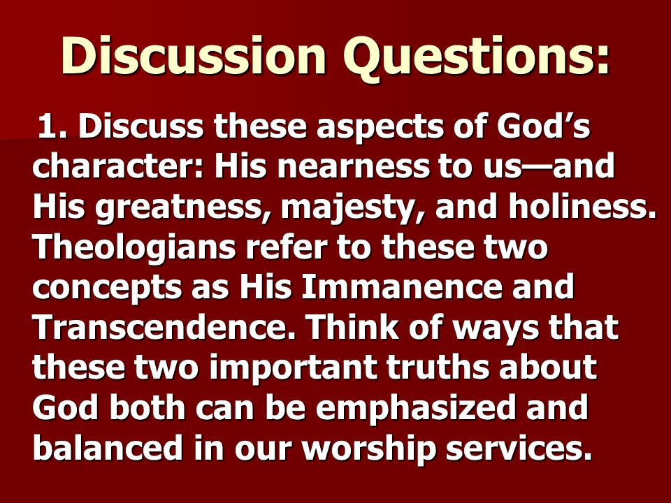 Discussion Questions: 1. Discuss these aspects of Gods character: His nearness to usand His greatness, majesty, and holiness. Theologians refer to the