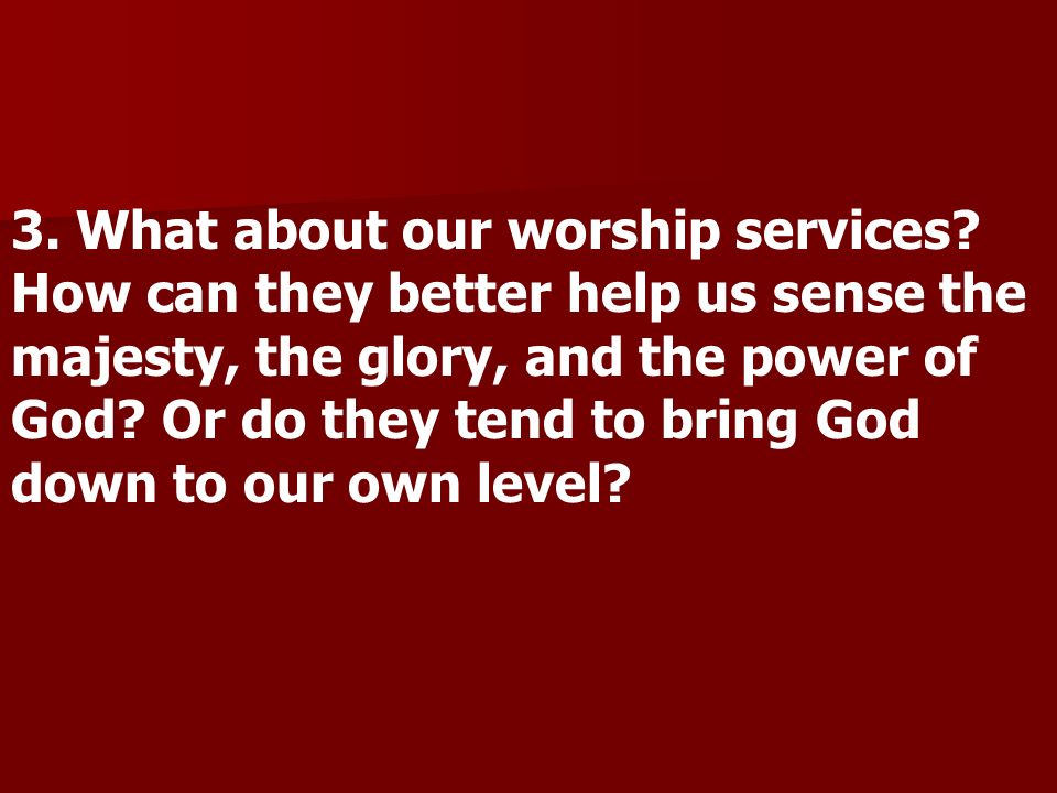 3. What about our worship services? How can they better help us sense the majesty, the glory, and the power of God? Or do they tend to bring God down