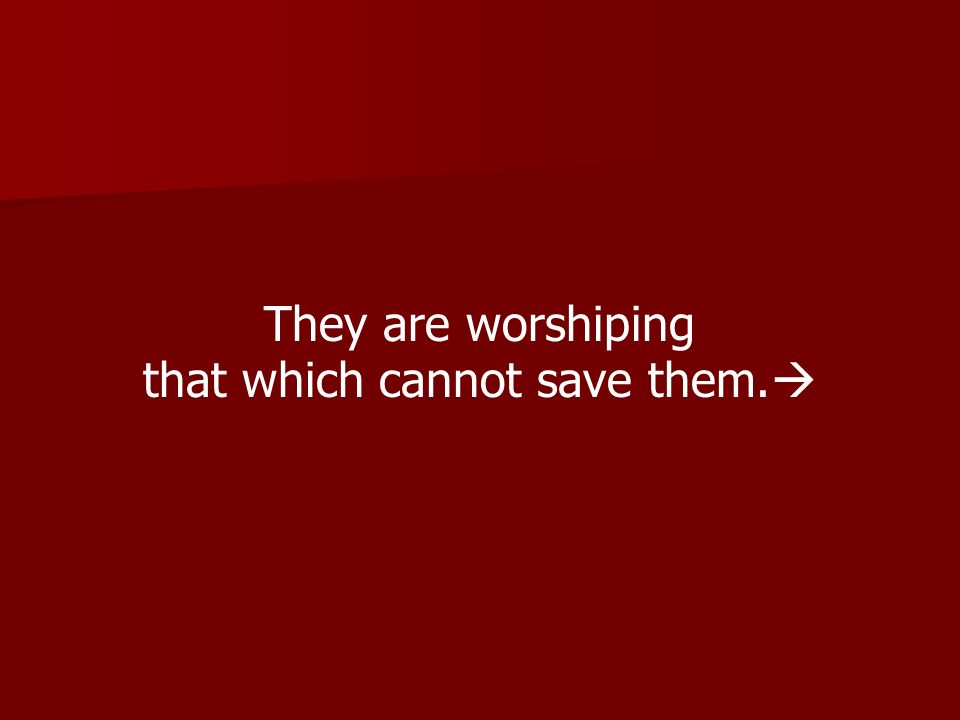 They are worshiping that which cannot save them.