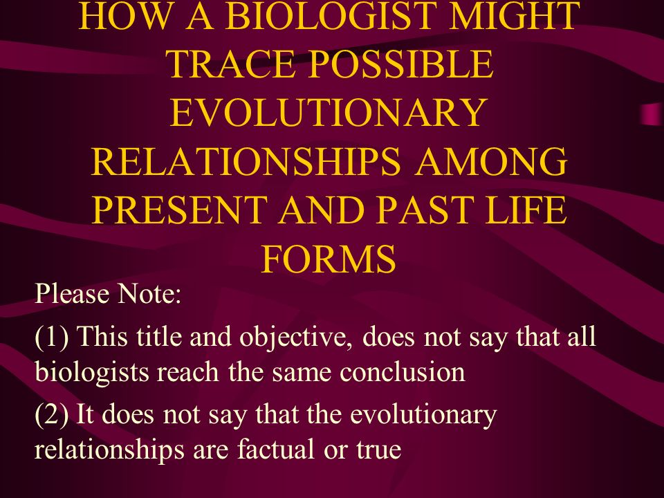 HOW A BIOLOGIST MIGHT TRACE POSSIBLE EVOLUTIONARY RELATIONSHIPS AMONG PRESENT AND PAST LIFE FORMS Please Note: (1) This title and objective, does not
