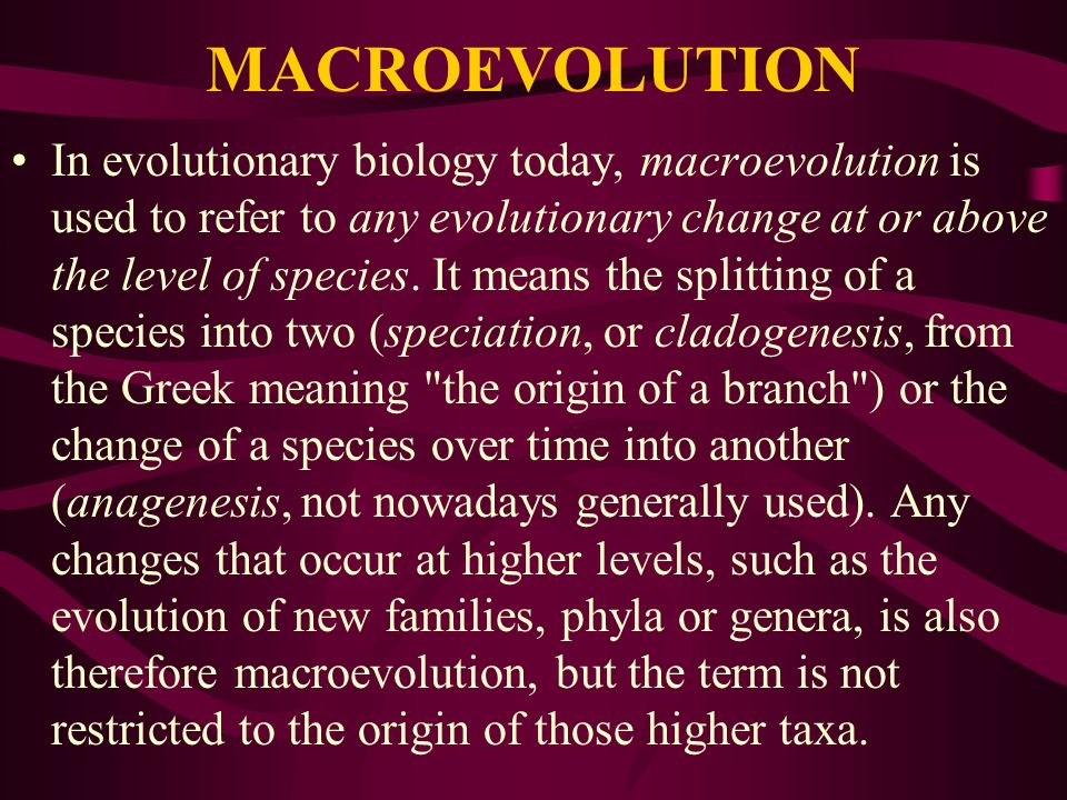 MACROEVOLUTION In evolutionary biology today, macroevolution is used to refer to any evolutionary change at or above the level of species. It means th