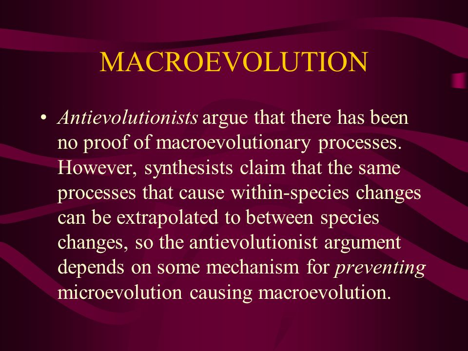 MACROEVOLUTION Antievolutionists argue that there has been no proof of macroevolutionary processes. However, synthesists claim that the same processes