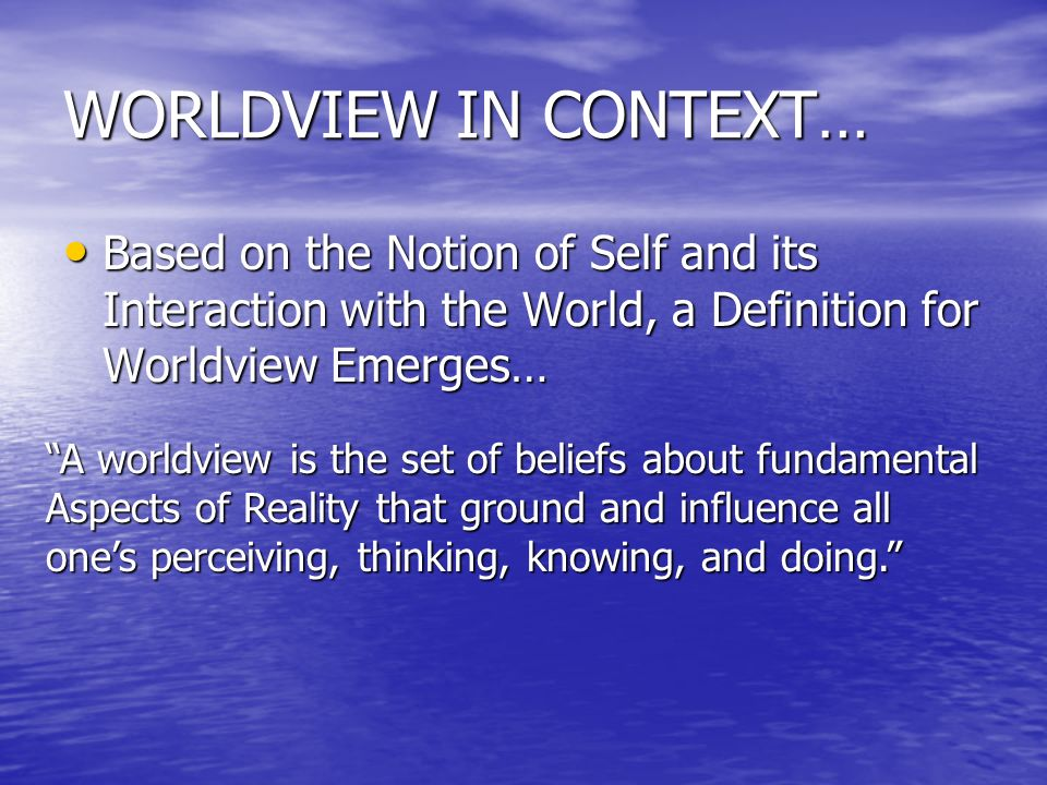 WORLDVIEW IN CONTEXT… Based on the Notion of Self and its Interaction with the World, a Definition for Worldview Emerges… Based on the Notion of Self