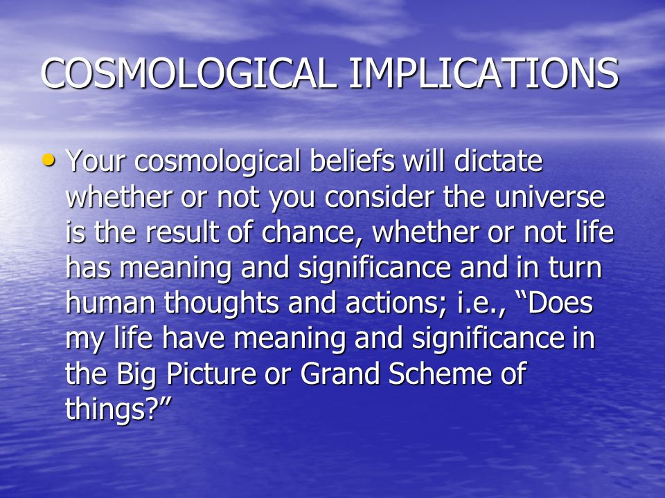 COSMOLOGICAL IMPLICATIONS Your cosmological beliefs will dictate whether or not you consider the universe is the result of chance, whether or not life