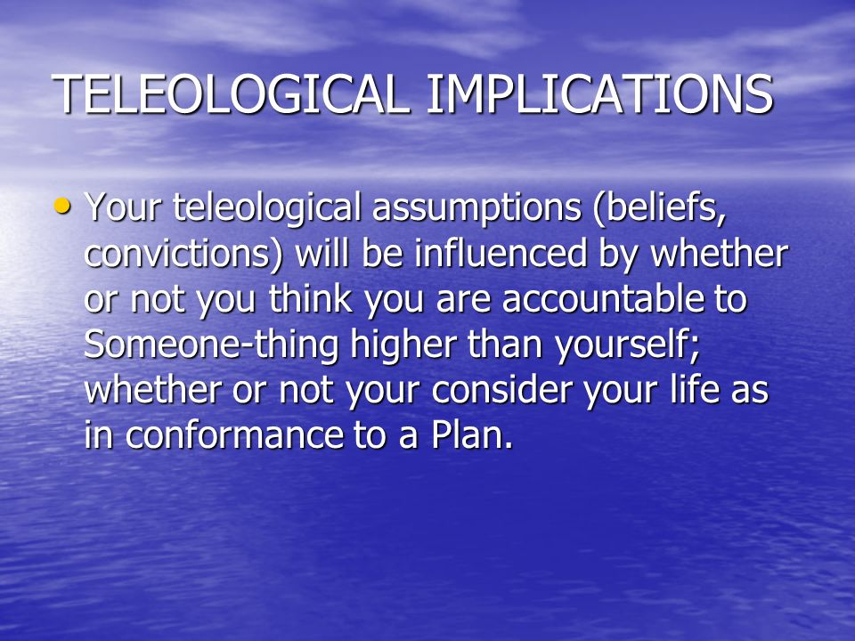 TELEOLOGICAL IMPLICATIONS Your teleological assumptions (beliefs, convictions) will be influenced by whether or not you think you are accountable to S