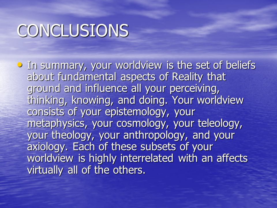 CONCLUSIONS In summary, your worldview is the set of beliefs about fundamental aspects of Reality that ground and influence all your perceiving, think