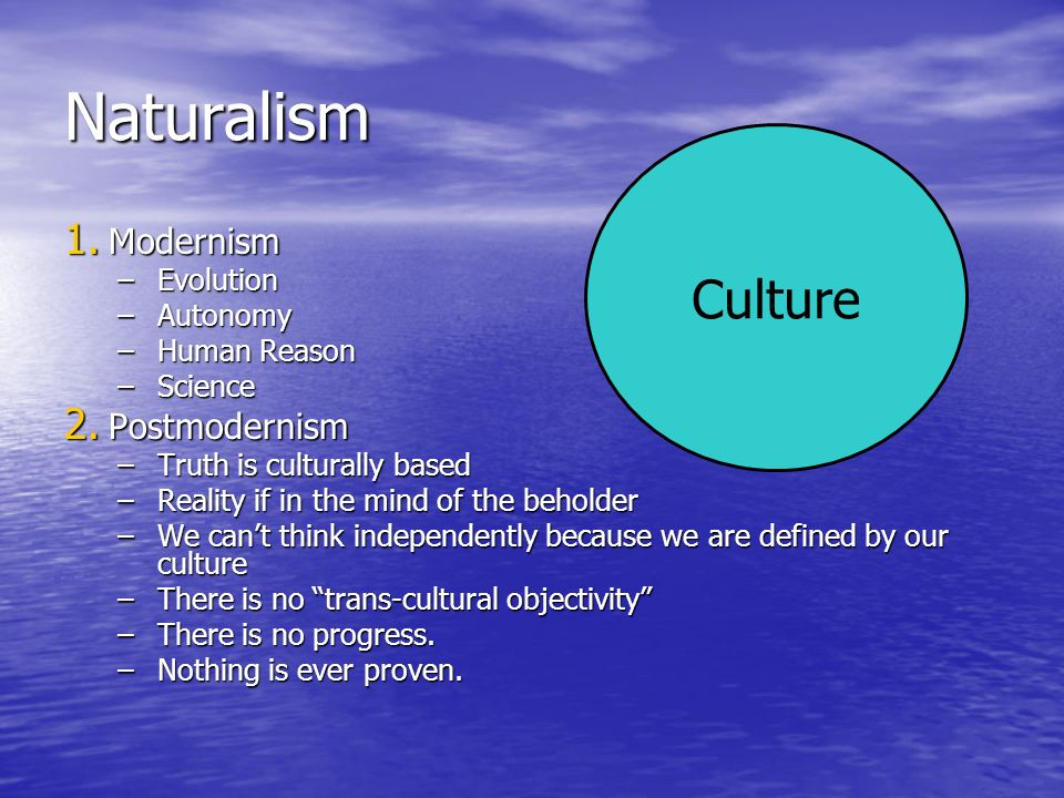 Naturalism 1. Modernism –Evolution –Autonomy –Human Reason –Science 2. Postmodernism –Truth is culturally based –Reality if in the mind of the beholde