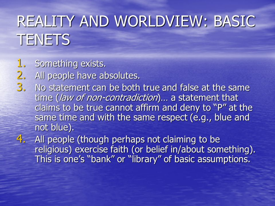 REALITY AND WORLDVIEW: BASIC TENETS 1. Something exists. 2. All people have absolutes. 3. No statement can be both true and false at the same time (la