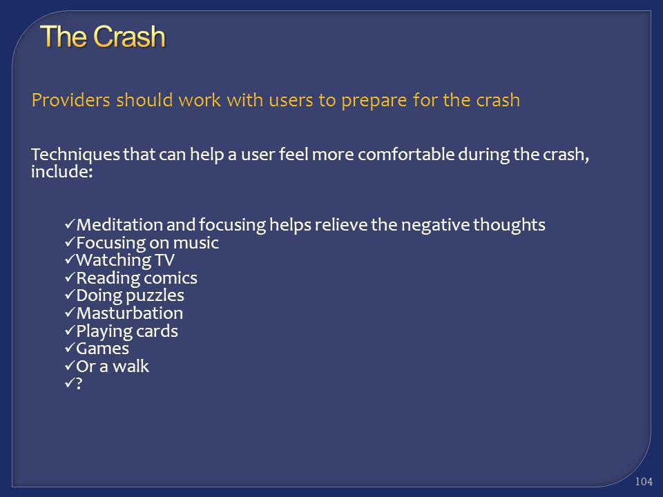 103 Providers should work with users to prepare for the crash For many users, obsessive and negative thinking takes place These thoughts can range fro