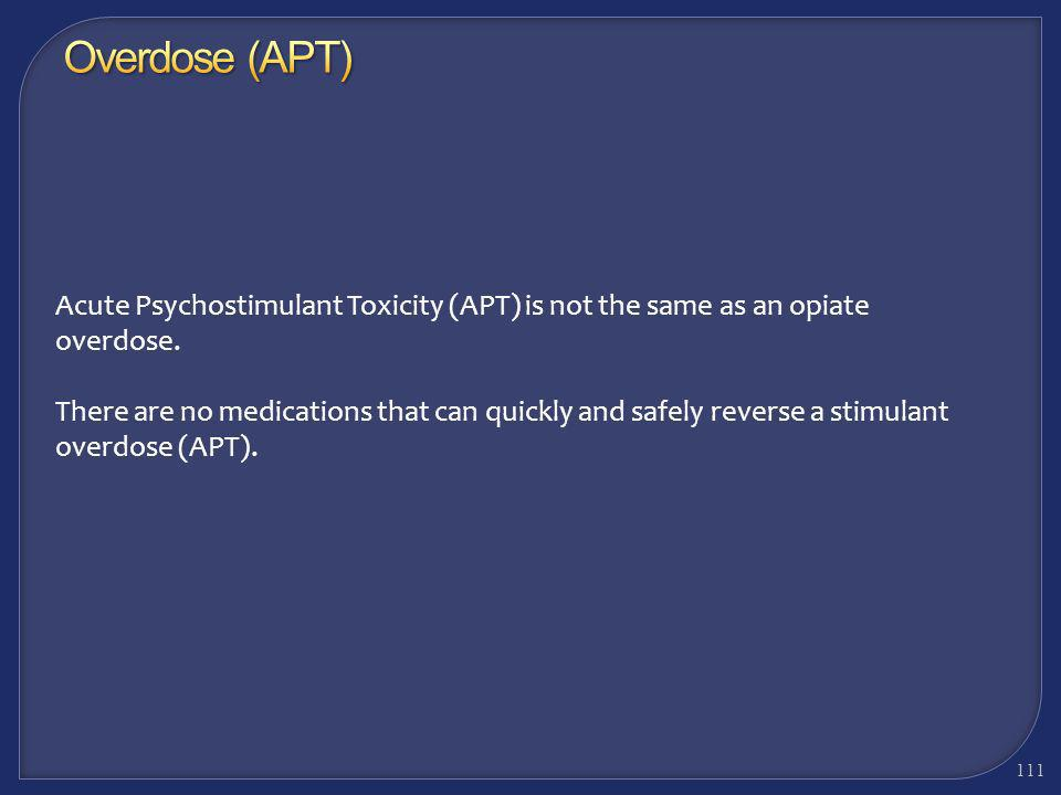 A methamphetamine overdose is called Acute Psychostimulant Toxicity (APT) APT describes an individual who has toxic or poisonous levels of methampheta