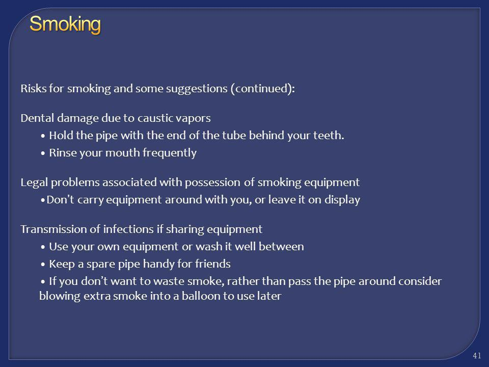 Here are a few particular risks for smoking and some suggestions: Burns from hot glass, direct flame, or a hot lighter Dont apply flame directly to th