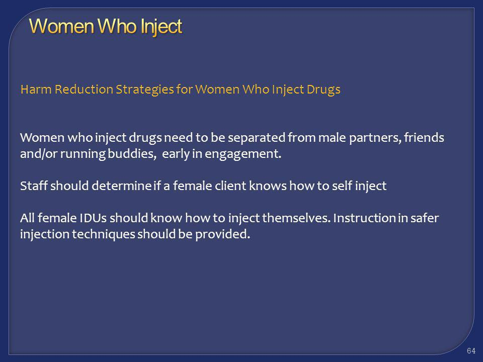 Harm Reduction Strategies for Women Who Inject Drugs Staff should never assume a woman knows how to inject herself Staff should never assume a woman i