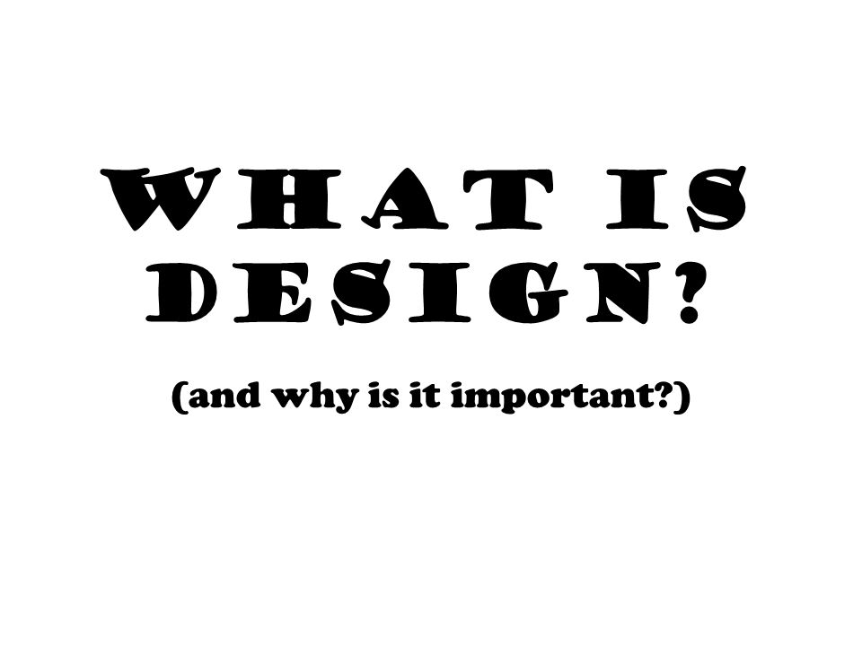 WHAT IS DESIGN (and why is it important )