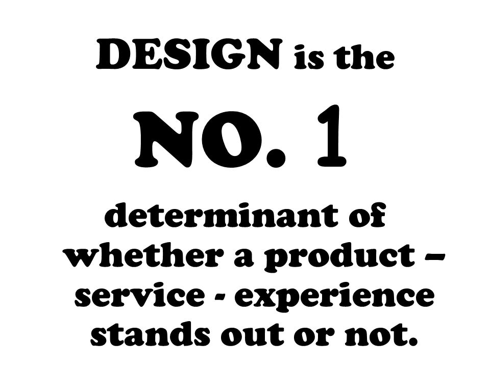 DESIGN is the NO. 1 determinant of whether a product – service - experience stands out or not.