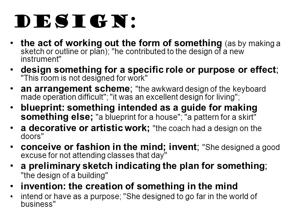 DESIGN: the act of working out the form of something (as by making a sketch or outline or plan); he contributed to the design of a new instrument design something for a specific role or purpose or effect; This room is not designed for work an arrangement scheme; the awkward design of the keyboard made operation difficult ; it was an excellent design for living ; blueprint: something intended as a guide for making something else; a blueprint for a house ; a pattern for a skirt a decorative or artistic work; the coach had a design on the doors conceive or fashion in the mind; invent; She designed a good excuse for not attending classes that day a preliminary sketch indicating the plan for something; the design of a building invention: the creation of something in the mind intend or have as a purpose; She designed to go far in the world of business