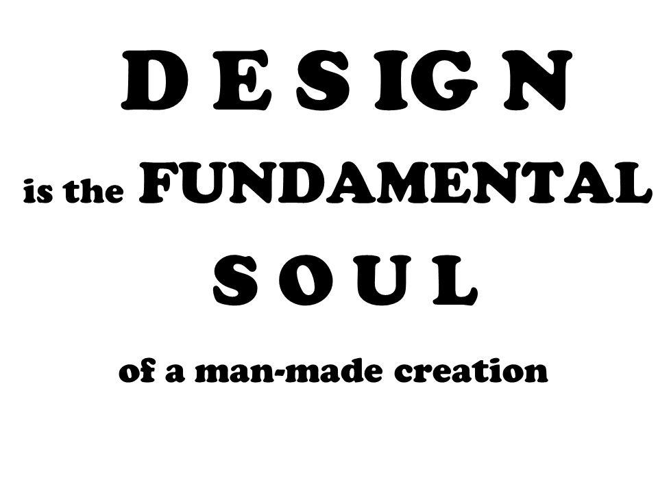 D E S IG N is the FUNDAMENTAL S O U L of a man-made creation