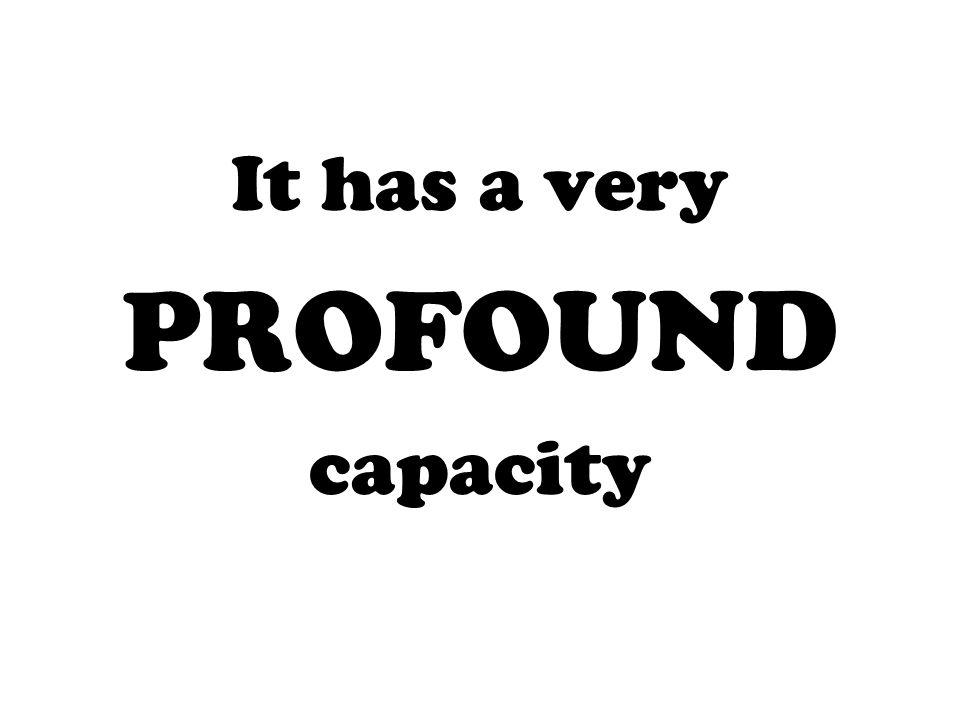 It has a very PROFOUND capacity