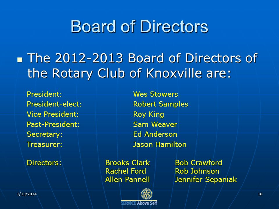 1/13/201416 Board of Directors The 2012-2013 Board of Directors of the Rotary Club of Knoxville are: The 2012-2013 Board of Directors of the Rotary Club of Knoxville are: President:Wes Stowers President-elect:Robert Samples Vice President:Roy King Past-President:Sam Weaver Secretary:Ed Anderson Treasurer:Jason Hamilton Directors:Brooks ClarkBob Crawford Rachel FordRob Johnson Allen PannellJennifer Sepaniak