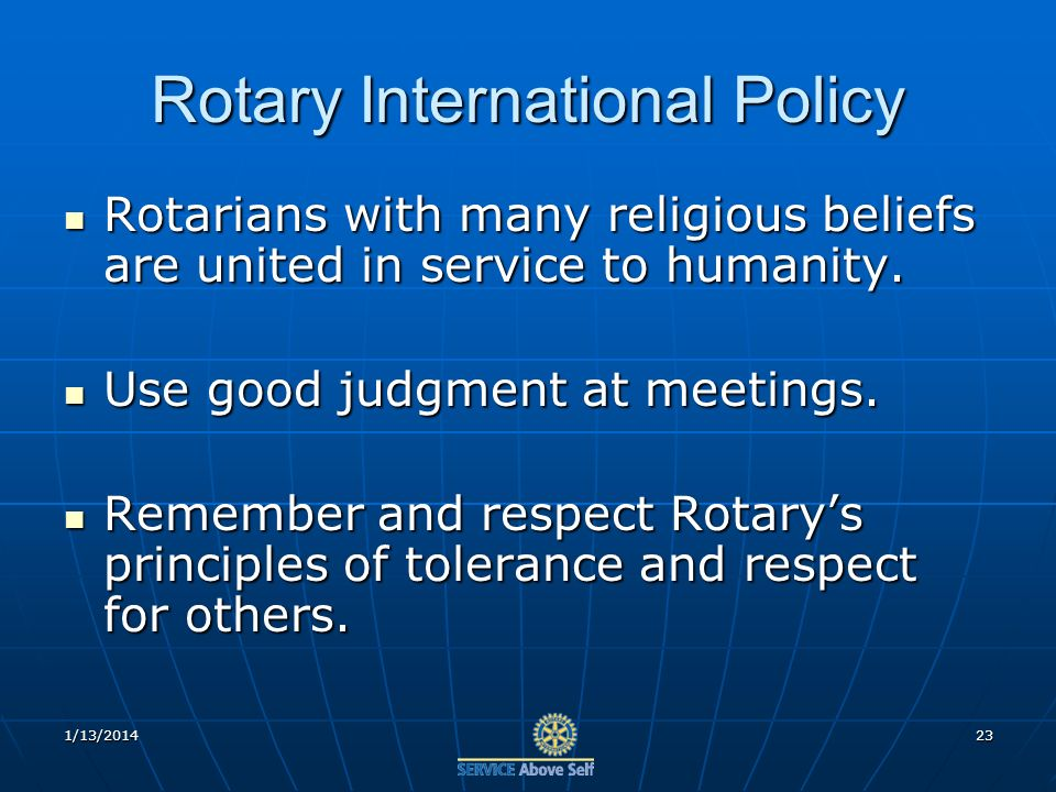 1/13/201423 Rotary International Policy Rotarians with many religious beliefs are united in service to humanity.