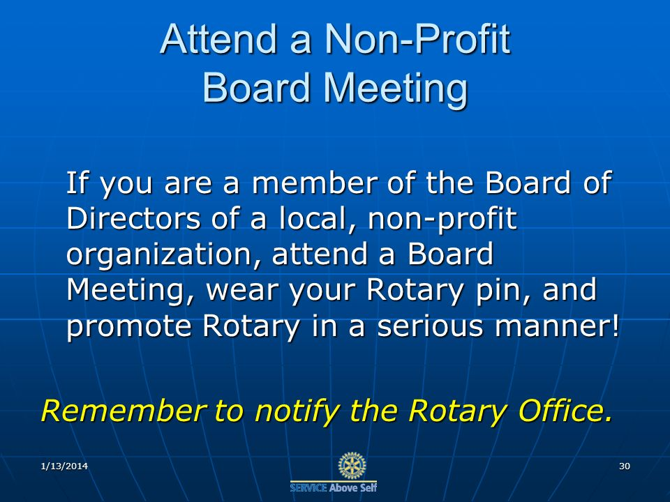 Attend a Non-Profit Board Meeting If you are a member of the Board of Directors of a local, non-profit organization, attend a Board Meeting, wear your Rotary pin, and promote Rotary in a serious manner.