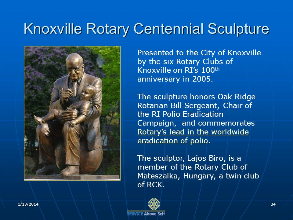 1/13/201434 Knoxville Rotary Centennial Sculpture Presented to the City of Knoxville by the six Rotary Clubs of Knoxville on RIs 100 th anniversary in 2005.