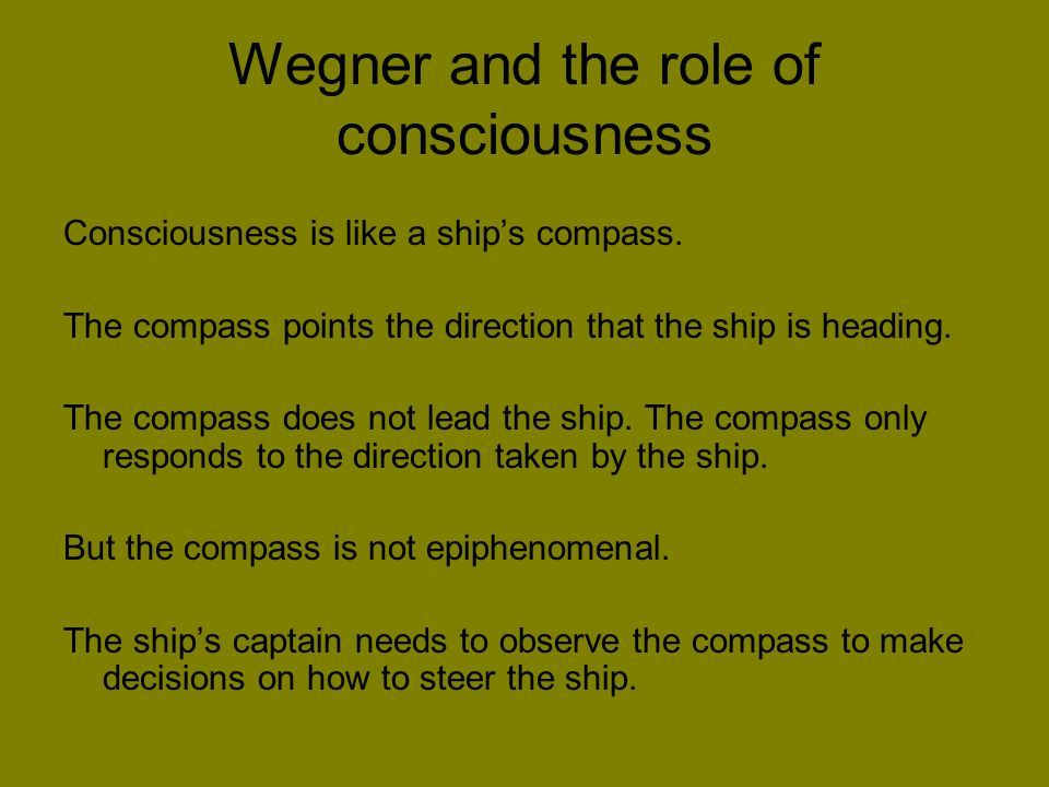 Wegner and the role of consciousness Consciousness is like a ships compass.