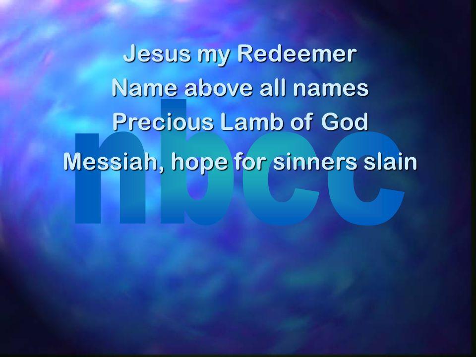 Jesus my Redeemer Name above all names Precious Lamb of God Messiah, hope for sinners slain