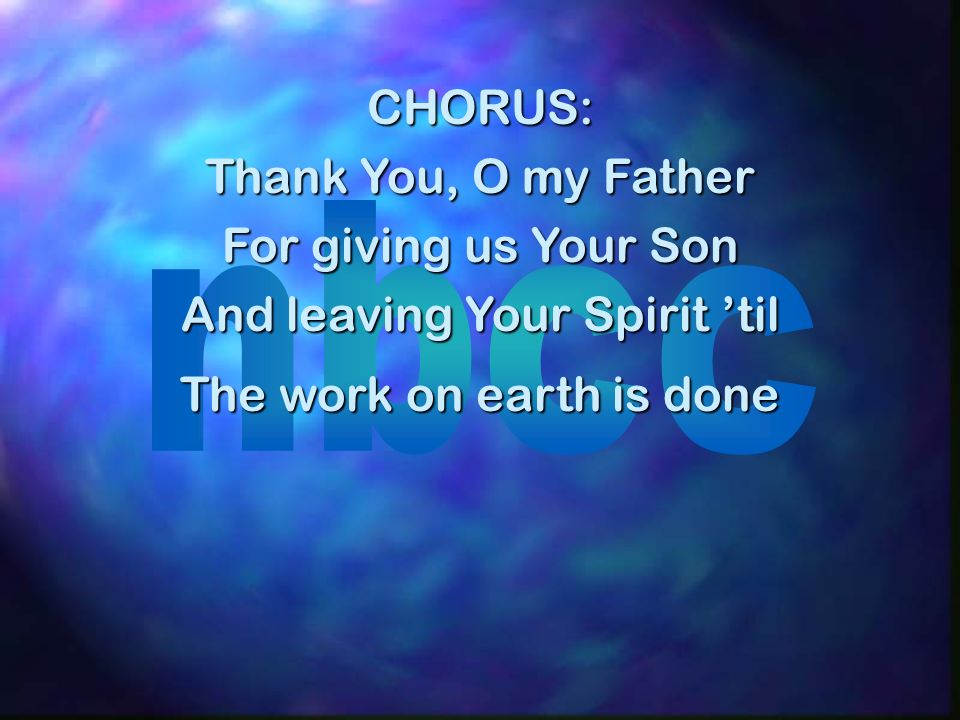 CHORUS: Thank You, O my Father For giving us Your Son And leaving Your Spirit til The work on earth is done