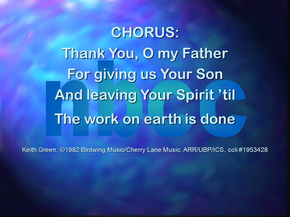 CHORUS: Thank You, O my Father For giving us Your Son And leaving Your Spirit til The work on earth is done Keith Green. ©1982 Birdwing Music/Cherry L