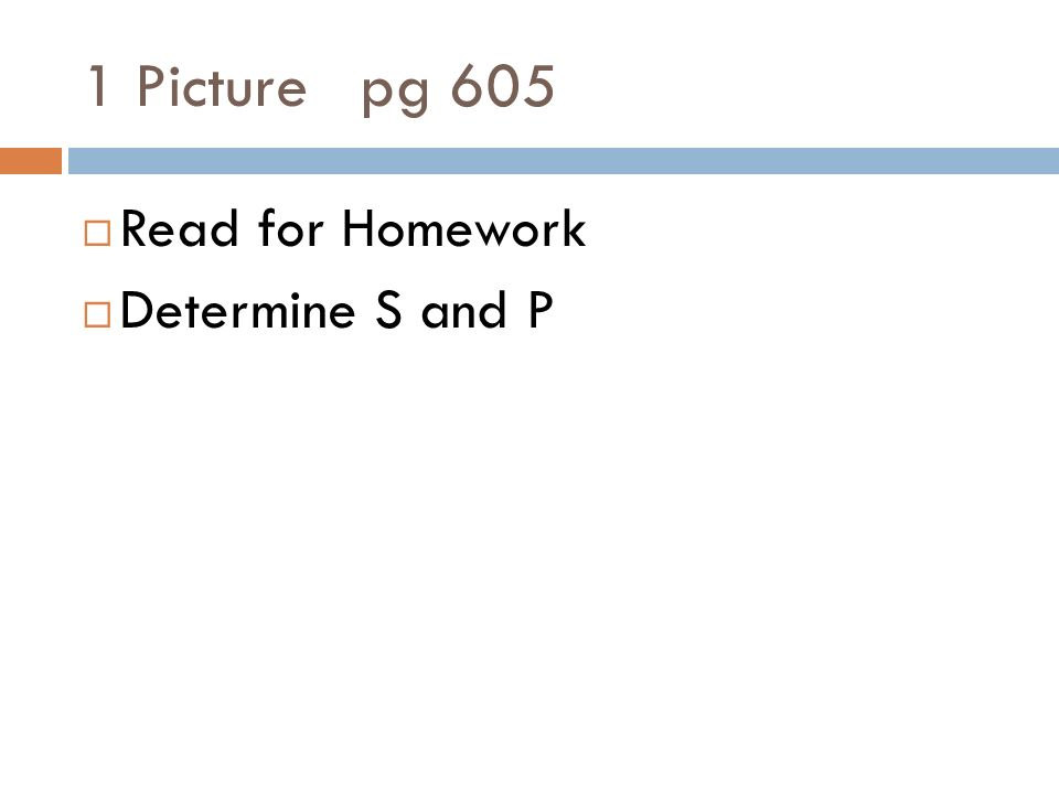 1 Picture pg 605 Read for Homework Determine S and P