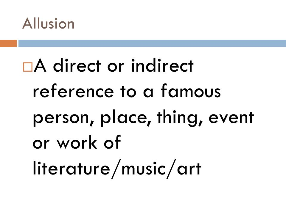 Allusion A direct or indirect reference to a famous person, place, thing, event or work of literature/music/art