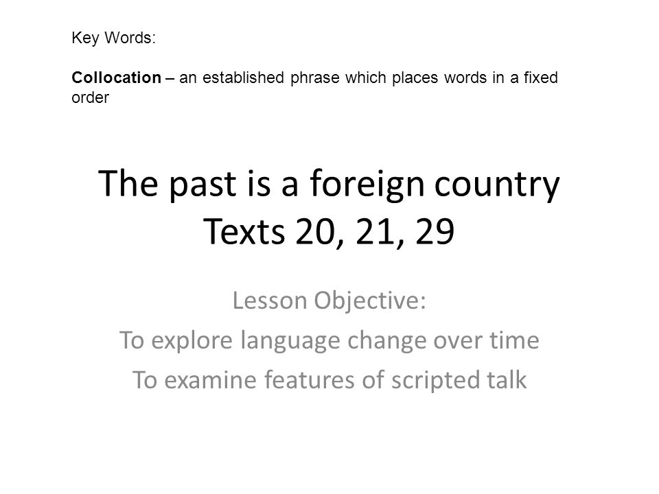 The past is a foreign country Texts 20, 21, 29 Lesson Objective: To explore language change over time To examine features of scripted talk Key Words: