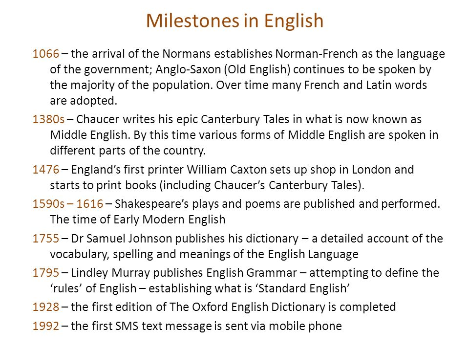 Milestones in English 1066 – the arrival of the Normans establishes Norman-French as the language of the government; Anglo-Saxon (Old English) continu