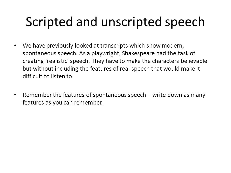 Scripted and unscripted speech We have previously looked at transcripts which show modern, spontaneous speech. As a playwright, Shakespeare had the ta