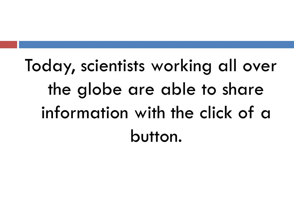 Today, scientists working all over the globe are able to share information with the click of a button.