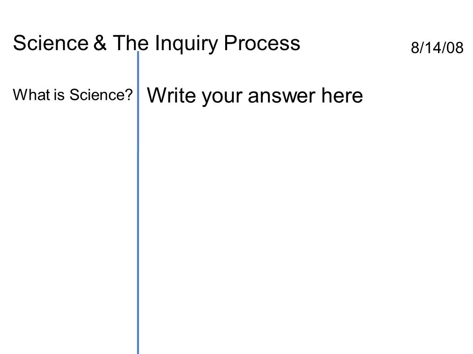 Science & The Inquiry Process 8/14/08 What is Science Write your answer here