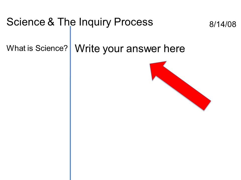 Science & The Inquiry Process 8/14/08 What is Science? Write your answer here