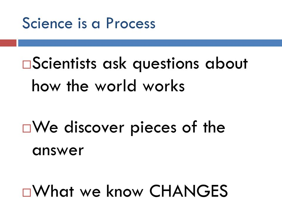 Science is a Process Scientists ask questions about how the world works We discover pieces of the answer What we know CHANGES