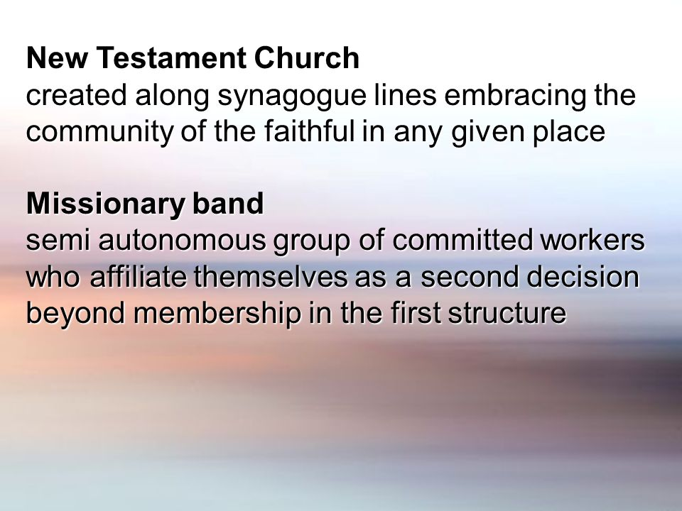 New Testament Church created along synagogue lines embracing the community of the faithful in any given place Missionary band semi autonomous group of committed workers who affiliate themselves as a second decision beyond membership in the first structure