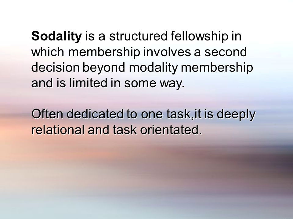 Sodality is a structured fellowship in which membership involves a second decision beyond modality membership and is limited in some way.