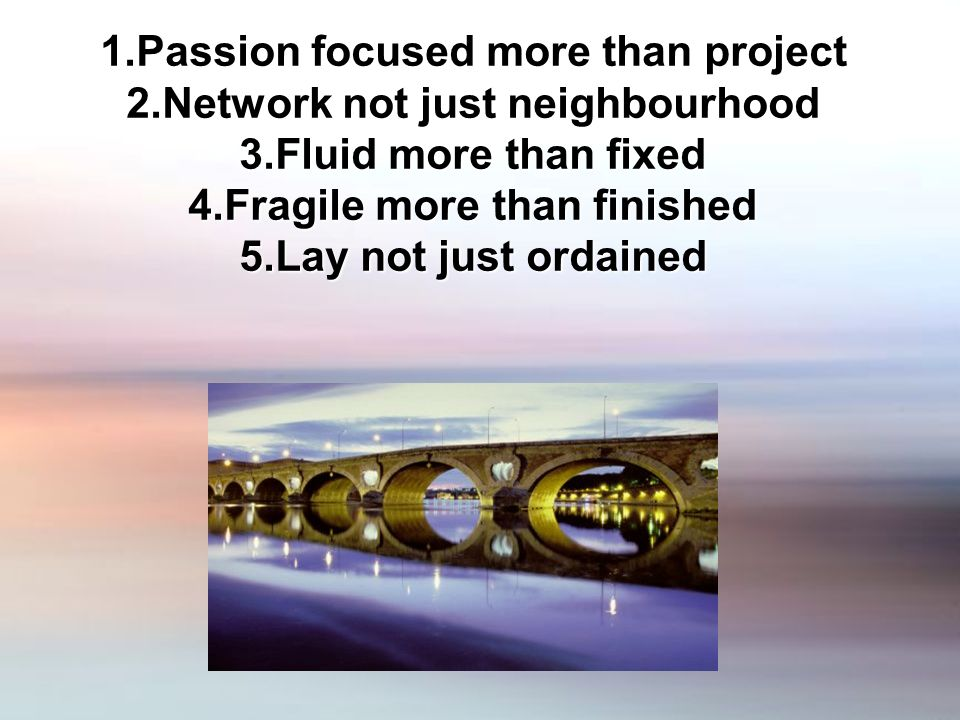 1.Passion focused more than project 2.Network not just neighbourhood 3.Fluid more than fixed 4.Fragile more than finished 5.Lay not just ordained