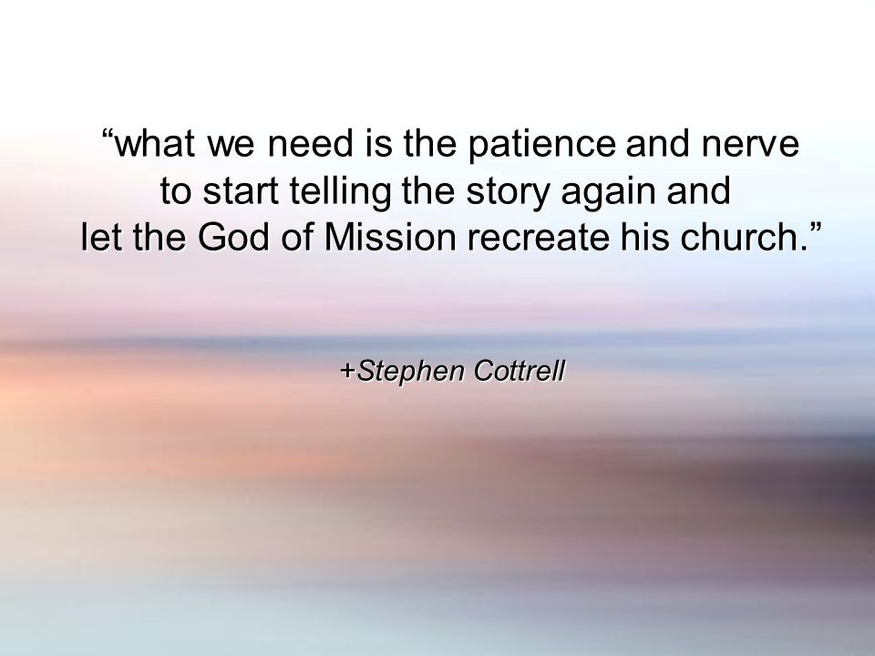 what we need is the patience and nerve to start telling the story again and let the God of Mission recreate his church.