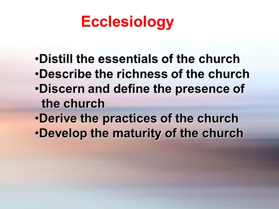Distill the essentials of the churchDistill the essentials of the church Describe the richness of the churchDescribe the richness of the church Discern and define the presence ofDiscern and define the presence of the church the church Derive the practices of the churchDerive the practices of the church Develop the maturity of the churchDevelop the maturity of the church Ecclesiology