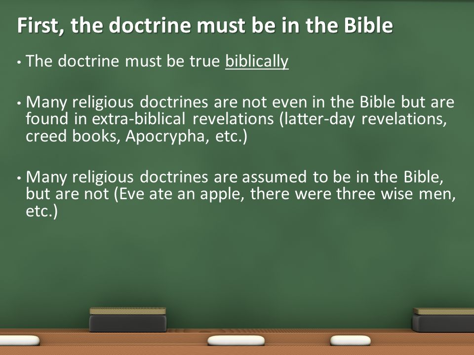 The doctrine must be true biblically Many religious doctrines are not even in the Bible but are found in extra-biblical revelations (latter-day revelations, creed books, Apocrypha, etc.) Many religious doctrines are assumed to be in the Bible, but are not (Eve ate an apple, there were three wise men, etc.) First, the doctrine must be in the Bible